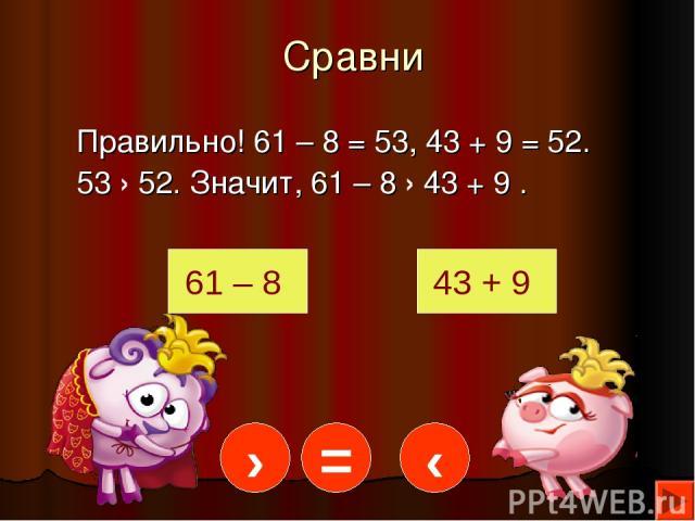 Сравни Правильно! 61 – 8 = 53, 43 + 9 = 52. 53 › 52. Значит, 61 – 8 › 43 + 9 . 61 – 8 43 + 9 › = ‹