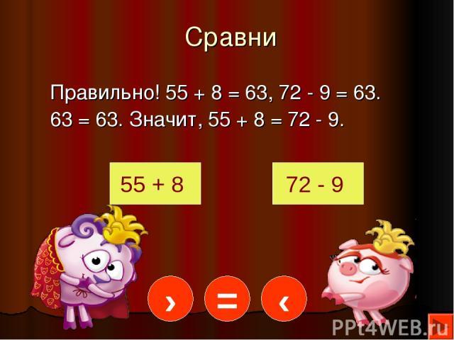 Сравни Правильно! 55 + 8 = 63, 72 - 9 = 63. 63 = 63. Значит, 55 + 8 = 72 - 9. 55 + 8 72 - 9 = › ‹
