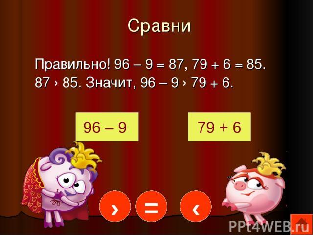 Сравни Правильно! 96 – 9 = 87, 79 + 6 = 85. 87 › 85. Значит, 96 – 9 › 79 + 6. 96 – 9 79 + 6 › = ‹