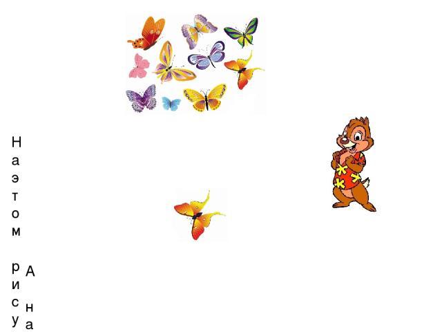 На этом рисунке Чип изобразил много бабочек. А на этом рисунке он нарисовал только 1 бабочку (одну бабочку).