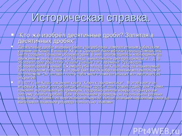 """Историческая справка. """"Кто же изобрёл десятичные дроби? Запятая в десятичных дробях"""". Десятичные дроби впервые были употреблены замечательным узбекским ученым ал-Каши. В начале ХV в. в Средней Азии вблизи города Самарканд была создана большая обсерв…"""