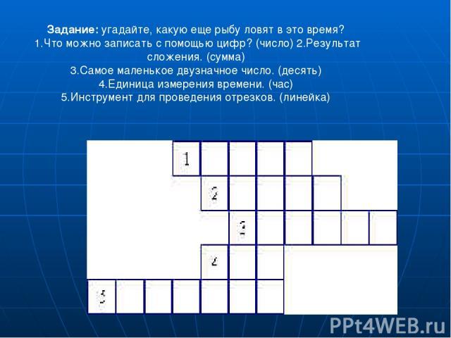 Задание: угадайте, какую еще рыбу ловят в это время? 1.Что можно записать с помощью цифр? (число) 2.Результат сложения. (сумма) 3.Самое маленькое двузначное число. (десять) 4.Единица измерения времени. (час) 5.Инструмент для проведения отрезков. (линейка)