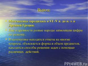 Вывод: Математика зародилась в VI -V в. до н. э. в Древней Греции. Еще в древнос