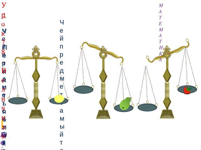 1. У Пети есть яблоко. У Вовы – груша, у Кати – лимон, у Лены – клубника. Чей предмет самый тяжёлый? Чей предмет самый лёгкий? Урок 78. Величины. Масса. Килограмм МАТЕМАТИКА ! Легче – тяжелее - это свойство предметов. Это свойство называют масса.