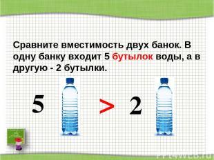 Сравните вместимость двух банок. В одну банку входит 5 бутылок воды, а в другую