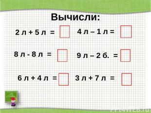 Вычисли: 2 л + 5 л = 8 л - 8 л = 6 л + 4 л = 4 л – 1 л = 9 л – 2 б. = 3 л + 7 л