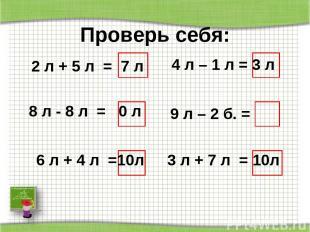 Проверь себя: 2 л + 5 л = 7 л 8 л - 8 л = 0 л 6 л + 4 л =10л 4 л – 1 л = 3 л 9 л