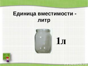 Единица вместимости - литр 1л http://aida.ucoz.ru
