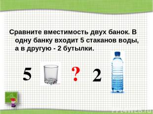 Сравните вместимость двух банок. В одну банку входит 5 стаканов воды, а в другую