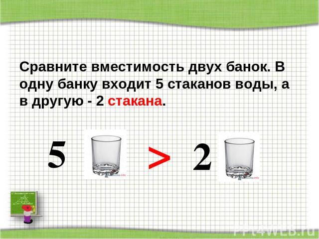 Сравните вместимость двух банок. В одну банку входит 5 стаканов воды, а в другую - 2 стакана. 5 > 2 http://aida.ucoz.ru