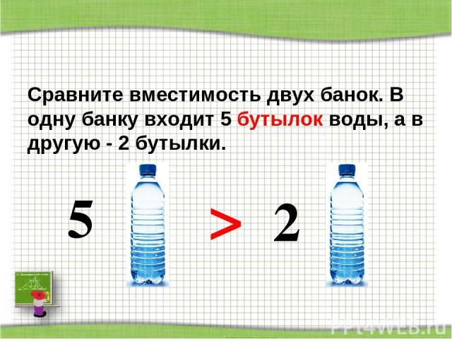 Сравните вместимость двух банок. В одну банку входит 5 бутылок воды, а в другую - 2 бутылки. 5 > 2 http://aida.ucoz.ru