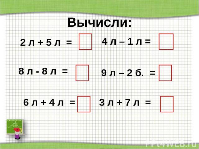 Вычисли: 2 л + 5 л = 8 л - 8 л = 6 л + 4 л = 4 л – 1 л = 9 л – 2 б. = 3 л + 7 л = http://aida.ucoz.ru