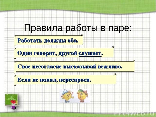 Правила работы в паре: Один говорит, другой слушает. Свое несогласие высказывай вежливо. Если не понял, переспроси. Работать должны оба. http://aida.ucoz.ru