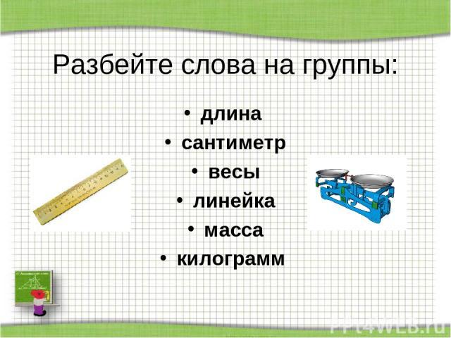 Разбейте слова на группы: длина сантиметр весы линейка масса килограмм http://aida.ucoz.ru