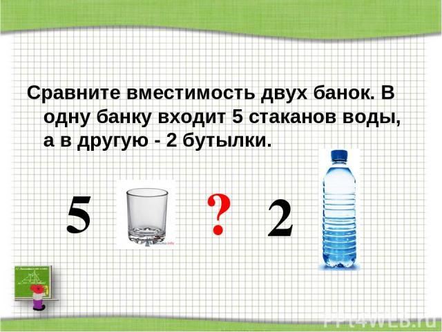 Сравните вместимость двух банок. В одну банку входит 5 стаканов воды, а в другую - 2 бутылки. 5 ? 2 http://aida.ucoz.ru
