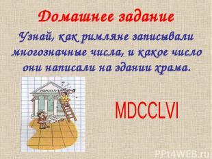Домашнее задание Узнай, как римляне записывали многозначные числа, и какое число