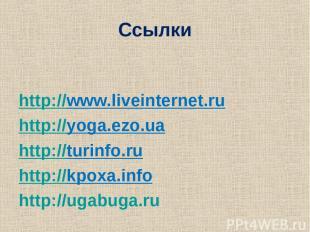 Ссылки http://www.liveinternet.ru http://yoga.ezo.ua http://turinfo.ru http://kp