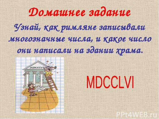 Домашнее задание Узнай, как римляне записывали многозначные числа, и какое число они написали на здании храма.