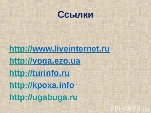 Ссылки http://www.liveinternet.ru http://yoga.ezo.ua http://turinfo.ru http://kpoxa.info http://ugabuga.ru