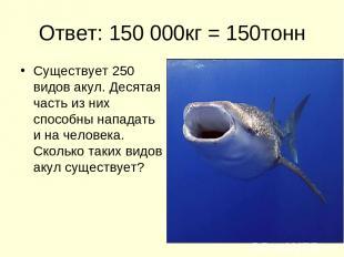 Ответ: 150 000кг = 150тонн Существует 250 видов акул. Десятая часть из них спосо