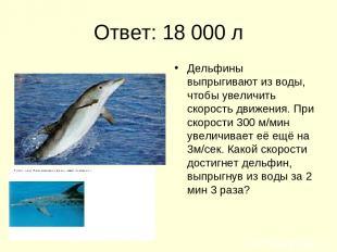 Ответ: 18 000 л Дельфины выпрыгивают из воды, чтобы увеличить скорость движения.