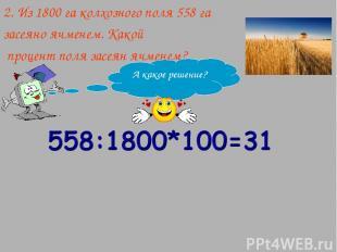 2. Из 1800 га колхозного поля 558 га засеяно ячменем. Какой процент поля засеян