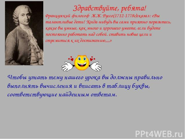 Здравствуйте, ребята! Французский философ Ж.Ж. Руссо(1712-1778г)сказал: «Вы талантливые дети! Когда-нибудь вы сами приятно поразитесь, какие вы умные, как много и хорошего умеете, если будете постоянно работать над собой. ставить новые цели и стреми…