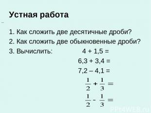 Устная работа 1. Как сложить две десятичные дроби? 2. Как сложить две обыкновенн