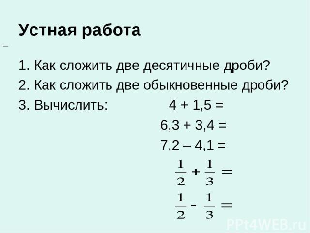 Устная работа 1. Как сложить две десятичные дроби? 2. Как сложить две обыкновенные дроби? 3. Вычислить: 4 + 1,5 = 6,3 + 3,4 = 7,2 – 4,1 =