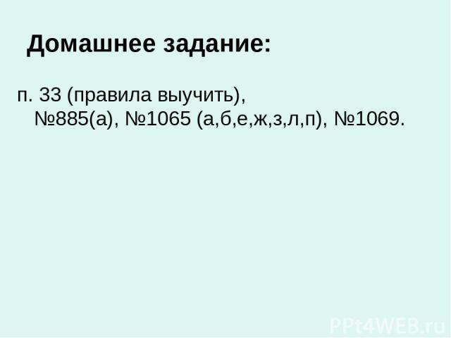 Домашнее задание: п. 33 (правила выучить), №885(а), №1065 (а,б,е,ж,з,л,п), №1069.