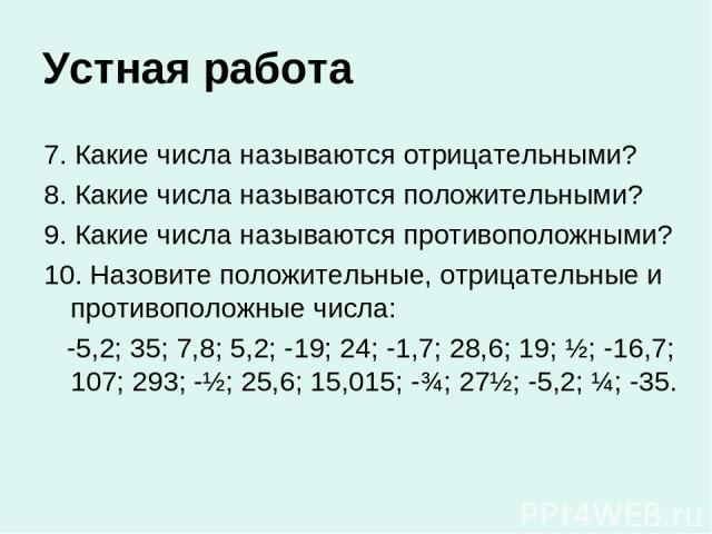 Устная работа 7. Какие числа называются отрицательными? 8. Какие числа называются положительными? 9. Какие числа называются противоположными? 10. Назовите положительные, отрицательные и противоположные числа: -5,2; 35; 7,8; 5,2; -19; 24; -1,7; 28,6;…