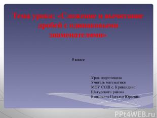 Тема урока: «Сложение и вычитание дробей с одинаковыми знаменателями» 5 класс Ур