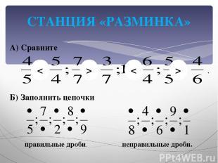 СТАНЦИЯ «РАЗМИНКА» А) Сравните Б) Заполнить цепочки правильные дроби. неправильн