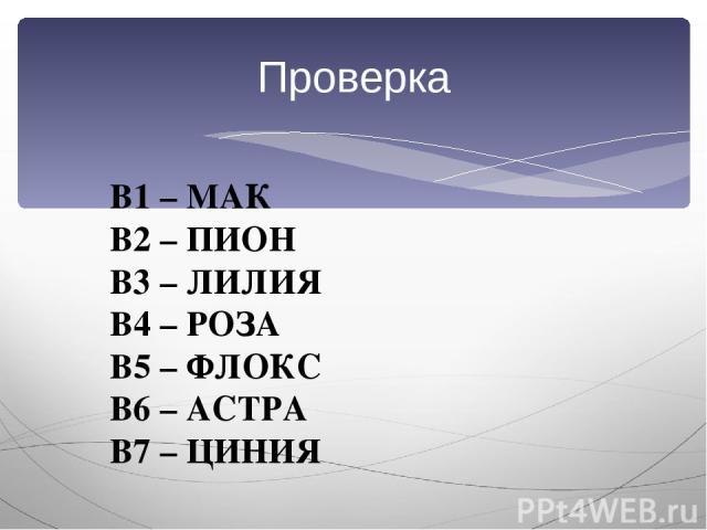 Проверка В1 – МАК В2 – ПИОН В3 – ЛИЛИЯ В4 – РОЗА В5 – ФЛОКС В6 – АСТРА В7 – ЦИНИЯ