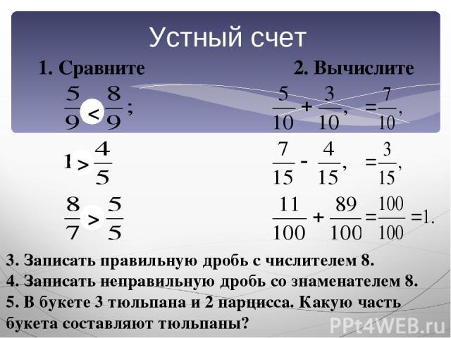 Устный счет 1. Сравните 2. Вычислите 3. Записать правильную дробь с числителем 8. 4. Записать неправильную дробь со знаменателем 8. 5. В букете 3 тюльпана и 2 нарцисса. Какую часть букета составляют тюльпаны? < > >