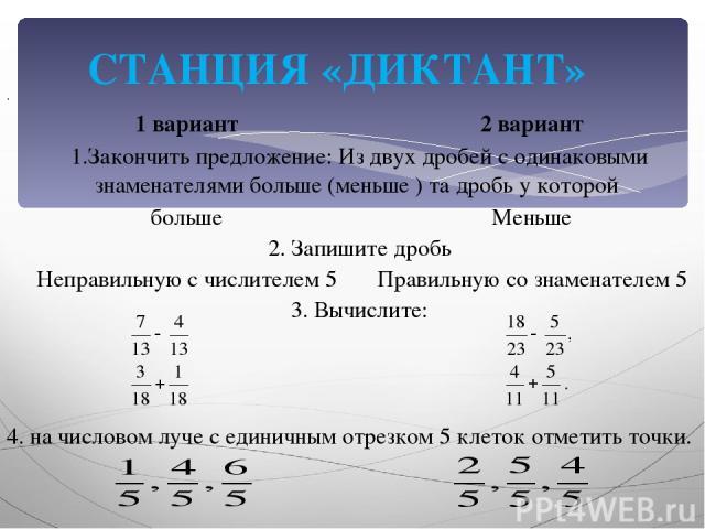 СТАНЦИЯ «ДИКТАНТ» . 4. на числовом луче с единичным отрезком 5 клеток отметить точки. 1 вариант 2 вариант 1.Закончить предложение: Из двух дробей с одинаковыми знаменателями больше (меньше ) та дробь у которой больше Меньше 2. Запишите дробь Неправи…