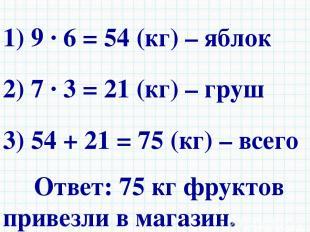 1) 9 · 6 = 54 (кг) – яблок 2) 7 · 3 = 21 (кг) – груш 3) 54 + 21 = 75 (кг) – всег