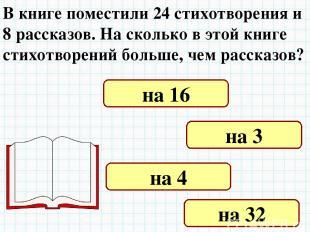 В книге поместили 24 стихотворения и 8 рассказов. На сколько в этой книге стихот