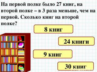 На первой полке было 27 книг, на второй полке – в 3 раза меньше, чем на первой.