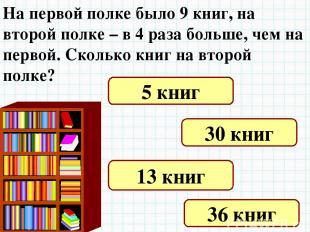 На первой полке было 9 книг, на второй полке – в 4 раза больше, чем на первой. С