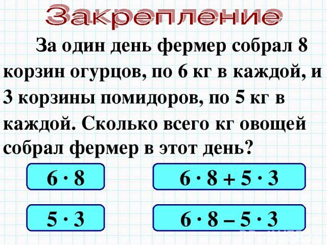 За один день фермер собрал 8 корзин огурцов, по 6 кг в каждой, и 3 корзины помидоров, по 5 кг в каждой. Сколько всего кг овощей собрал фермер в этот день? 6 · 8 5 · 3 6 · 8 + 5 · 3 6 · 8 – 5 · 3