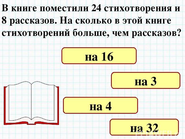 В книге поместили 24 стихотворения и 8 рассказов. На сколько в этой книге стихотворений больше, чем рассказов? на 16 на 3 на 4 на 32