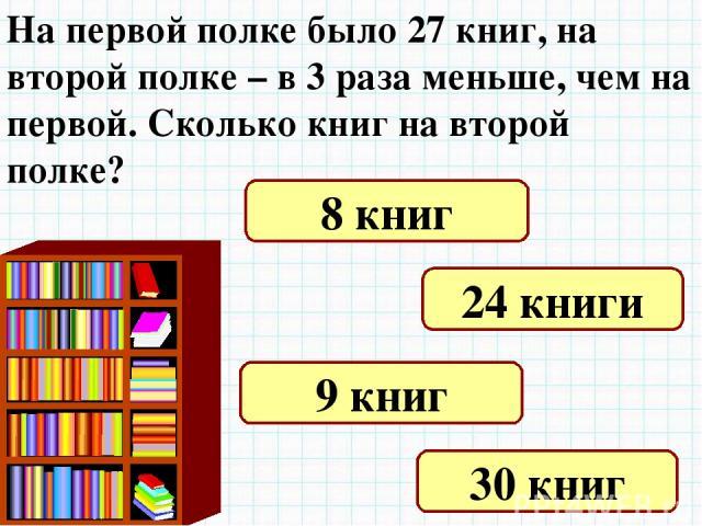 На первой полке было 27 книг, на второй полке – в 3 раза меньше, чем на первой. Сколько книг на второй полке? 8 книг 24 книги 9 книг 30 книг
