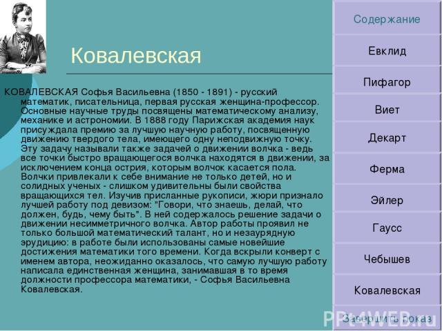 Ковалевская КОВАЛЕВСКАЯ Софья Васильевна (1850 - 1891) - русский математик, писательница, первая русская женщина-профессор. Основные научные труды посвящены математическому анализу, механике и астрономии. В 1888 году Парижская академия наук присужда…