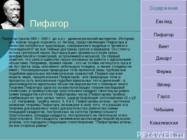 Пифагор Пифагор (около 580 г.-500 г. до н.э.) - древнегреческий математик. Историю его жизни трудно отделить от легенд, представляющих Пифагора в качестве полубога и чудотворца, совершенного мудреца и