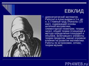 ЕВКЛИД древнегреческий математик. Работал в Александрии в 3 в. до н. э. Главный