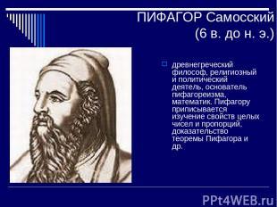 ПИФАГОР Самосский (6 в. до н. э.) древнегреческий философ, религиозный и политич