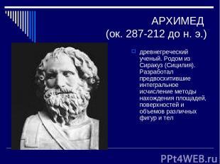 АРХИМЕД (ок. 287-212 до н. э.) древнегреческий ученый. Родом из Сиракуз (Сицилия