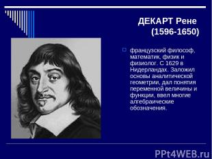ДЕКАРТ Рене (1596-1650) французский философ, математик, физик и физиолог. С 1629
