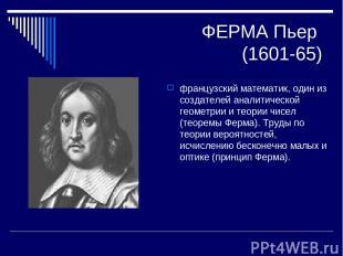 ФЕРМА Пьер (1601-65) французский математик, один из создателей аналитической гео